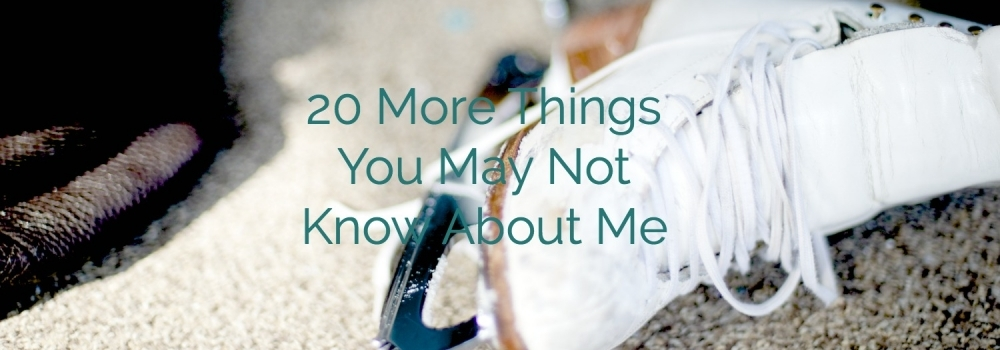 20 More Things You May Not Know About Me