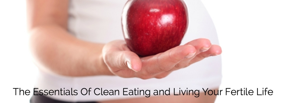 The Essentials for Clean Eating and Living Your Fertile Life