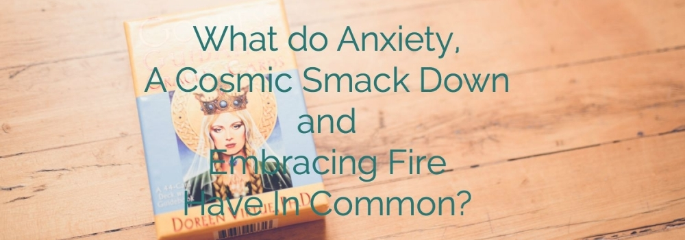What do Anxiety, A Cosmic Smack Down and Embracing Fire Have In Common?