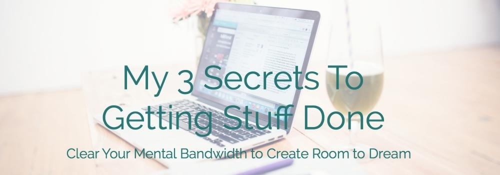My 3 Secrets to Getting Stuff Done