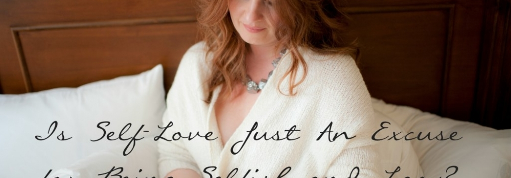 Is Self-Love Just An Excuse For Being Selfish and Lazy?
