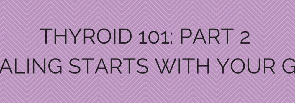 Thyroid 101: Part 2 Healing Starts With Your Gut