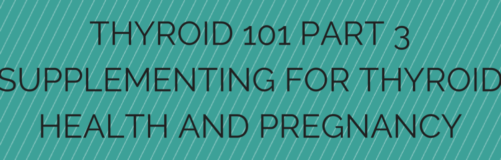 Thyroid 101 Part 3 Supplementing for Thyroid Health and Pregnancy