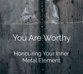 You Are Worthy: Honouring Your Inner Metal Element